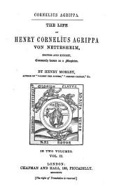 The Life of Henry Cornelius Agrippa Von Nettesheim: Doctor and Knight, Commonly Known as a Magician