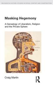 Masking Hegemony: A Genealogy of Liberalism, Religion and the Private Sphere