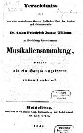 Verzeichniss der von dem verstorbenen Grossh. Badischen Prof. der Rechte und Geheimenrathe Dr Anton Friedrich Justus Thibaut hinterlassenen Musikaliensammlung, welche alsein Ganzes ungetrennt veräussert werden soll