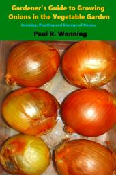 Gardener's Guide to Growing Onions in the Vegetable Garden: Growing, Planting and Storage of Onions