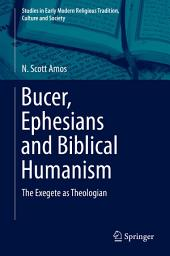 Bucer, Ephesians and Biblical Humanism: The Exegete as Theologian