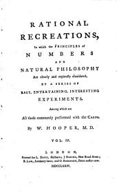 Rational Recreations: In which the Principles of Numbers and Natural Philosophy are Clearly and Copiously Elucidated, by a Series of Easy, Entertaining, Interesting Experiments. Among which are All Those Commonly Performed with the Cards. By W. Hooper, M.D. ...