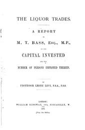 The Liquor Trades: a Report to M.T. Bass on the Capital Invested and the Number of Persons Employed Therein: With an Estimate of Loss which May Result from the Operation of the Bill for Regulating the Sale of Intoxicating Liquors, Brought in by Mr. Secretary Bruce, 4th April, 1871 ...