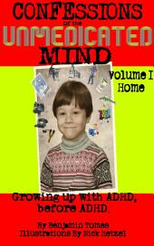 Confessions of the Unmedicated Mind, Volume 1: Home: Growing up with ADHD, before ADHD.