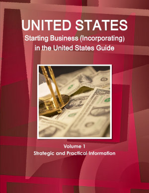 US Starting Business  Incorporating  in the United States Guide Volume 1 Strategic and Practical Information