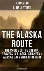 THE ALASKA ROUTE: The Cruise of the Corwin, Travels in Alaska, Stickeen & Alaska Days with John Muir (Illustrated Edition): Adventure Memoirs and Wilderness Essays from the author of The Yosemite, Our National Parks, The Mountains of California, A Thousand-mile Walk to the Gulf, Picturesque California, Steep Trails