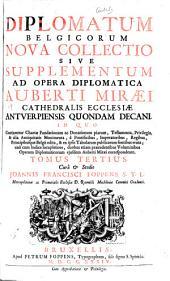 Auberti Miraei ...: Diplomatium belgicorum nova collectio sive Supplementum ad Opera diplomatica Auberti Miraei ... Cura & studio Joannis Francisci Foppens
