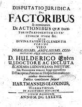 Disputatio juridica De factoribus & nominatim de actionibus quae dantur in praeponentem et factorem ipsum &c. ... praeside ... d. Hulderico Eyben ... publicae ventilationi subjicit Hartmannus Gloxinus, Wormatiensis ..
