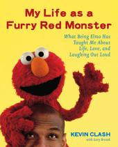 My Life as a Furry Red Monster: What Being Elmo Has Taught Me About Life, Love and Laughing Out Loud
