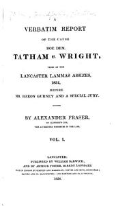A Verbatim Report of the Cause Doe Dem. Tatham V. Wright: Tried at the Lancaster Lammas Assizes, 1834, Before Mr. Baron Gurney and a Special Jury, Volume 1