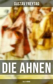 DIE AHNEN (in 6 Bänden): Ingo und Ingraban + Das Nest der Zaunkönige + Die Brüder vom deutschen Hause + Marcus König + Die Geschwister + Aus einer kleinen Stadt (Familiensaga)