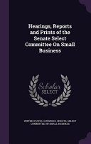 Hearings  Reports and Prints of the Senate Select Committee on Small Business PDF