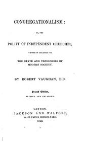 Congregationalism; or, the Polity of Independent Churches, viewed in relation to the state and tendencies of modern Society. Second edition ... enlarged