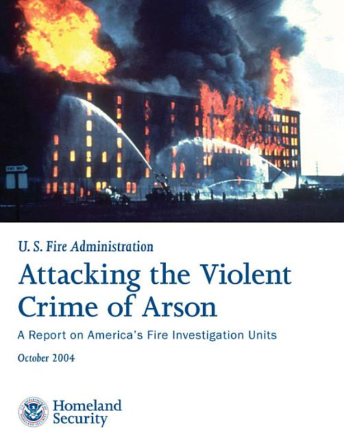 Attacking the Violent Crime of Arson  A Report on America s Fire Investigation Units PDF