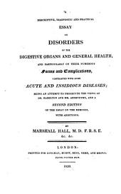 A descriptive, diagnostic and practical essay on disorders of the digestive organs and general health, and particularly on their numerous forms and complications contrasted with some acute and insidious diseases