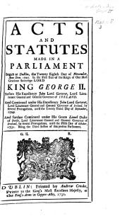 Acts and Statutes Made in a Parliament Begun at Dublin, the Twenty Eighth Day of November, Anno Dom. 1727. In the First Year of the Reign of Our Most Gracious Sovereign Lord King George II.: Before His Excellency John Lord Carteret, Lord Lieutenant General and General Governor of Ireland. And Continued Under His Excellency John Lord Carteret, Lord Lieutenant General and General Governor of Ireland, by Several Prorogations, Until the Twenty Third Day of September, 1729. And Further Continued Under His Grace Lionel Duke of Dorset, Lord Lieutenant General and General Governor of Ireland, by Several Prorogations, Until the Fifth Day of October, 1731. Being the Third Session of this Present Parliament