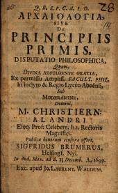 Archaiologia, sive De principiis primis, disputatio philosophica: quam ... sub moderamine ... Christiern: Alandri ... publicæ bonorum censuræ offert, Sigfridus Brumerus ..