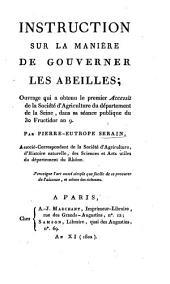 Instruction sur la manière de gouverner les abeilles: ouvrage qui a obtenu le premier Accessit de la Société d'Agriculture du département de la Seine, dans sa séance publique du 30 Fructidor an 9