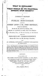 What is Socialism?: And what Would be Its Practical Effects Upon Society? : a Correct Report of the Public Discussion Between Robert Owen & Mr. John Brindley, Held in Bristol, on the 5th, 6th, and 7th of January, 1841, Before an Audience of More Than 5000 Persons, J.S. Harford, Esq., of Blaize Castle, in the Chair : with the Preliminary Correspondence Between Mr. Owen and Mr. Brindley's Committee : and an Appendix, Containing a Distinct Declaration of Principles