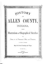 History of Allen County, Indiana: With Illustrations and Biographical Sketches of Some of Its Prominent Men and Pioneers : to which is Appended Maps of Its Several Townships and Villages