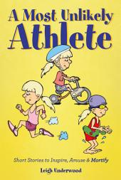A Most Unlikely Athlete - Short Stories to Inspire, Amuse and Mortify