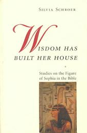 Wisdom Has Built Her House: Studies on the Figure of Sophia in the Bible