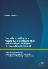 """Projektmarketing als Ansatz fr ein ganzheitlich stakeholderorientiertes IT-Projektmanagement: Entwicklung eines neuen Projektmarketingmodells auf Basis des modernen Marketingverst""""ndnisses"""