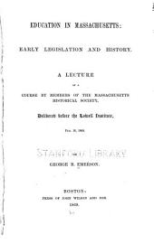 Education in Massachusetts: Early Legislation and History : a Lecture of a Course by Members of the Massachusetts Historical Society, Delivered Before the Lowell Institute, Feb. 16, 1869