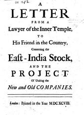 A Letter from a Lawyer in the Inner-Temple to his Friend in the Country, concerning the East India Stock, and the Project of uniting the old and new Companies