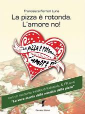 La pizza è rotonda. L'amore no!: Come trovare l'uomo ideale facendosi semplicemente invitare a mangiare una pizza! (Eroxe, dove l'eros si fa parola)