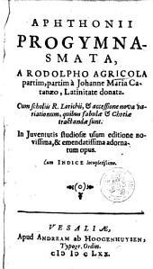 Aphthonii Progymnasmata, a Rodolpho Agricola partim, partim a Johanne Maria Catanaeo, latinitate donata; cum scholiis R. Lorichii et accessione nova variationum, quibus fabulae & chreiae tractandae sunt