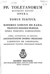 PP. Toletanorum quotquot extant Opera: tomus tertius : Roderici Ximenii de Rada, Toletanae Ecclesiae Praesulis, opera praecipua complectens