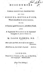 Discourses on three essential properties of the Gospel-Revelation, which demonstrate its divine original: with a caution against infidelity, addressed to youth; and supplemental discourse on the supernatural conception of Jesus Christ. (Appendix.-A letter ... to the Arians, occasioned by ... M. Tomkins's reply to Dr Lardner's letter on the Logos.).
