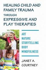 Healing Child and Family Trauma through Expressive and Play Therapies: Art, Nature, Storytelling, Body & Mindfulness