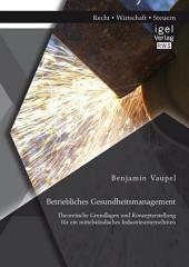 Betriebliches Gesundheitsmanagement: Theoretische Grundlagen und Konzepterstellung für ein mittelständisches Industrieunternehmen