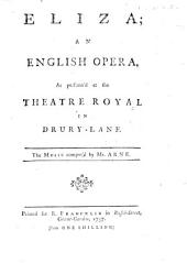 Eliza; an English opera, as perform'd at the Theatre Royal in Drury-Lane, etc. [By R. Rolt.]