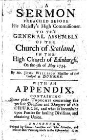 A sermon preached before His Majesty's High Commissioner to the General Assembly of the Church of Scotland, in the High Church of Edinburgh, on the 5th of May 1734 ... With an appendix, containing some plain thoughts concerning the present divisions and dangers of this Church, etc