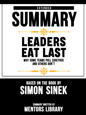 Extended Summary Of Leaders Eat Last  Why Some Teams Pull Together and Others Don t     Based On The Book By Simon Sinek