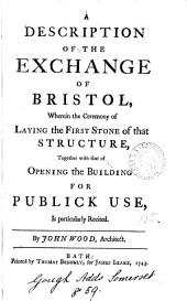 A Description of the Exchange of Bristol, Wherein the Ceremony of Laying the First Stone of that Structure, Together with that of Opening the Building for Publick Use, is Particularly Recited. By John Wood, Architect
