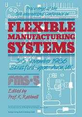 Proceedings of the 5th International Conference on Flexible Manufacturing Systems: 3–5 November 1986 Stratford-upon-Avon, UK