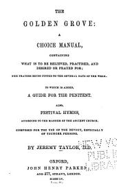 The Golden Grove: A Choice Manual, Containing what is to be Believed, Practised, and Desired Or Prayed For; the Prayers Being Fitted to the Several Days of the Week. To which is Added, a Guide for the Penitents Also, Festival Hymns, According to the Manner of the Ancient Church ...