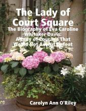 The Lady of Court Square: The Biography of Eva Caroline Whitaker Davis: A Lady of Courage That Would Not Accept Defeat