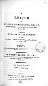 A Letter to William Wilberforce, Esq. M.P., Vice President of the African Institution &c. &c. &c: Containing Remarks on the Reports of the Sierra Leone Company, and African Institution, with Hints Respecting the Means by which an Universal Abolition of the Slave Trade Might be Carried Into Effect, Volume 2