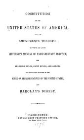 Constitution of the United States of America: With the Amendments Thereto: to which are Added Jefferson's Manual of Parliamentary Practice, the Standing Rules, Joint Rules, and Orders for Conducting Business in the House of Representatives of the United States, and Barclay's Digest
