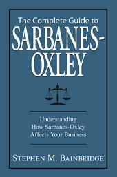 The Complete Guide To Sarbanes-Oxley: Understanding How Sarbanes-Oxley Affects Your Business