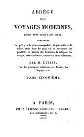Abrégé des voyages modernes depuis 1780 jusqu'à nos jours: contenant ce qu'il y a de plus remarquable, de plus utile et de mieux avéré dans les pays où les voyageurs ont pénétré, Volume5
