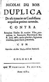 Nicolai du Bois Duplica de usu scientiæ ex confessione acquisitæ penitus cavendo. Contra secundam thesim D. vanden Vliet, propositam in seminario Mechliniensi die 6. junii 1682. multo pluribus, saginatam erroribus, quam fuerit præcedens [...].