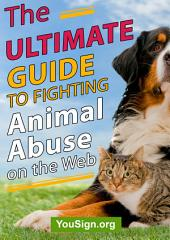The Ultimate Guide to Fighting Animal Abuse on the Web: The Book that Saves Lives!
