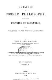 Outlines of Cosmic Philosophy, Based on the Doctrine of Evolution: With Criticisms on the Positive Philosophy, Volume 1