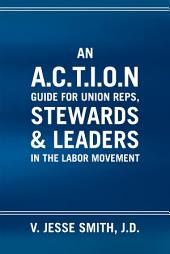 An A.C.T.I.O.N Guide for Union Reps, Stewards & Leaders in the Labor Movement